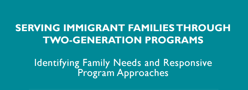 Serving Immigrant Families through two-generation programs. Identifying family needs and responsive program approaches.